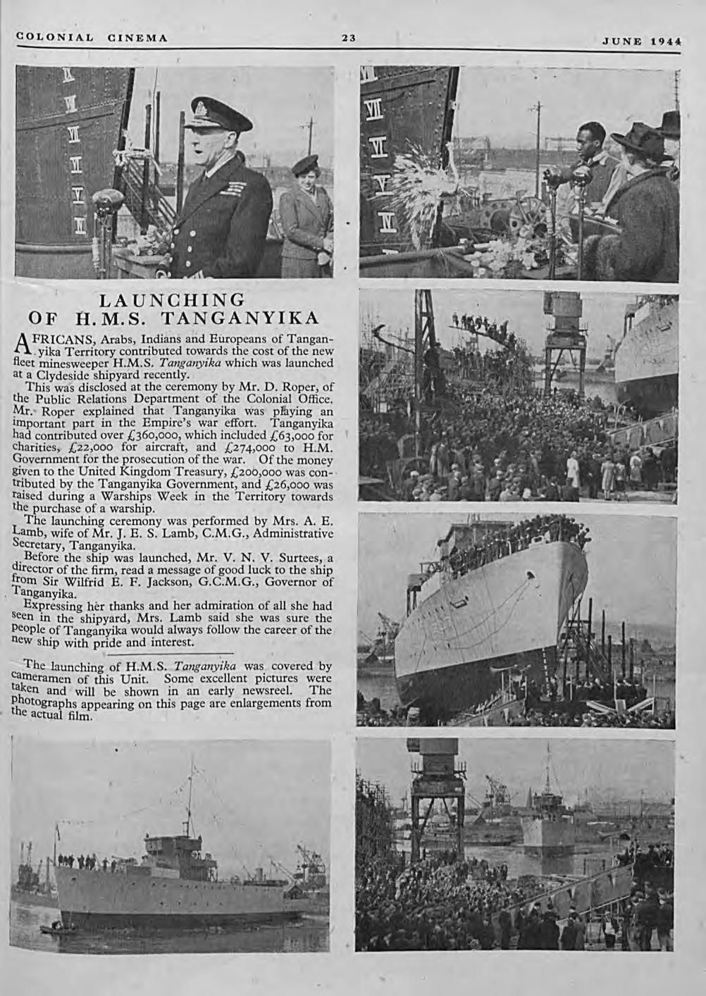 COLONIAL CINEMA 23 JUNE 1944 LAUNCHING OF Il.M.S. TANGANYIKA AFRICANS, Arabs, Indill'ns arid Europeans ~f Tangan-.yika Territory contributed towards the cost of the new fleet minesweeper H.M.S. Tanganyika which was launched at a Clydeside shipyard recently.