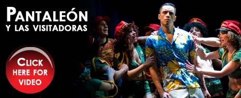 [+] Click here to reserve tickets [+] Click for a full performance schedule [+] Click to purchase Sountrack on CD Pantaleón y las visitadoras (Captain Pantoja & The Special Service) By Mario Vargas