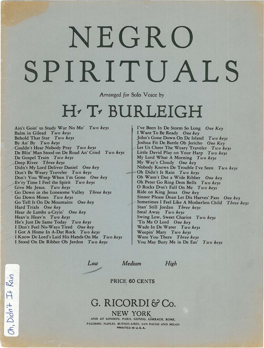 NEGRO SPRTUALS Arranged for Solo Voice by H T BURLEGH Ain't Goin' to Study War No Mo' Two keys Balmin Gilead Two keys Behold That Star Two keys By An' By Two keys Couldn't Hear Nobody Pray Two keys