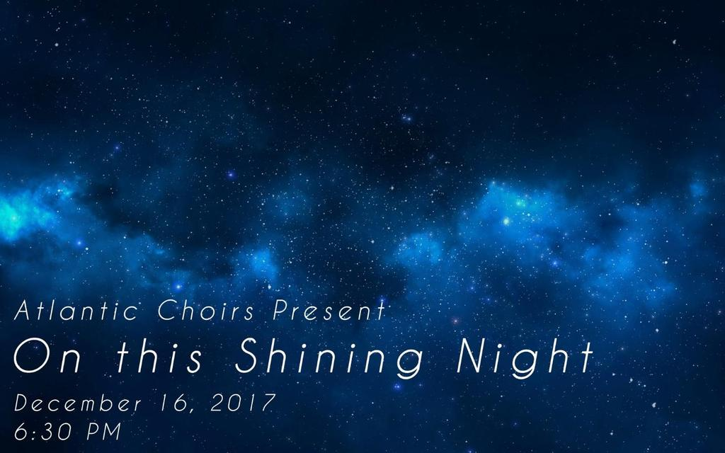 On This Shining Night Atlantic Choirs: Children and Youth Concert Saturday, December 16, 2017 6:30PM Atlantic Choirs presents a joyous evening of music that surrounds us in love and family, while