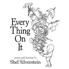 31 Title: Every Thing On It Author: Shel Silverstein Illustrator: Shel Silverstein Copyright date: 2011 Identify the kind(s) of picture book: collection of poems Author s style: poetry Description of