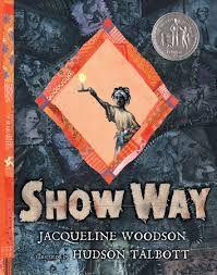 8 Title: Show Way Author: Jacqueline Woodson (Newbery) Illustrator: Hudson Talbott Copyright date: 2005 Identify the kind(s) of picture book: picture storybook Author s style: narrative Description