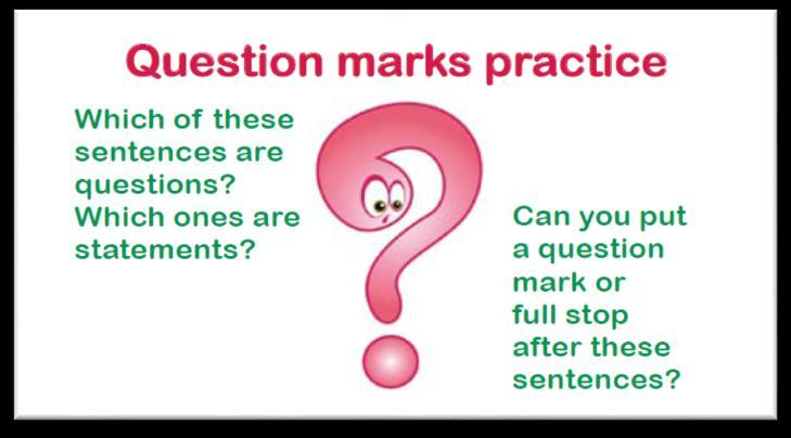 Week 3: Question marks What is a question mark and when do I use one? Rules: A question mark comes at the end of a question. What are you doing? asked Mr Baker.