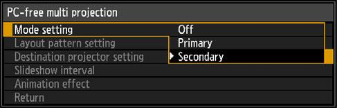 Special Arrangements 3 Configure some projectors as Secondaries. Select [Input settings] > [PC-free multi projection] > [Mode setting] > [Secondary].