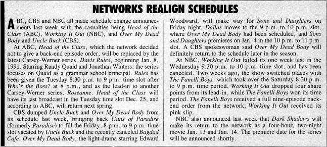 ABC, CBS and NBC all made schedule change announcements last week with the casualties being Head of the Class (ABC), Working It Out (NBC), and Over My Dead Body and Uncle Buck (CBS).