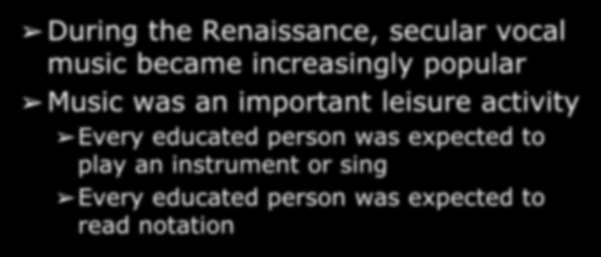 Secular Music in the Renaissance During the Renaissance, secular vocal music became increasingly popular Music was an important