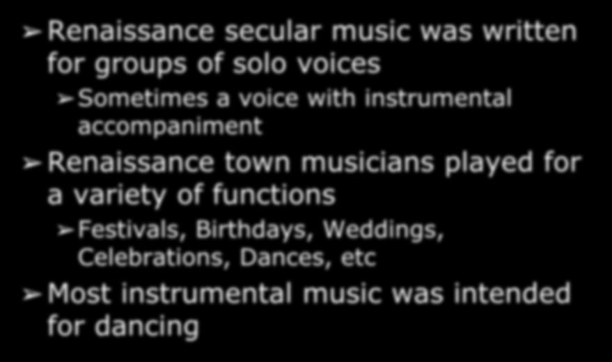 Secular Music in the Renaissance Renaissance secular music was written for groups of solo voices Sometimes a voice with instrumental accompaniment