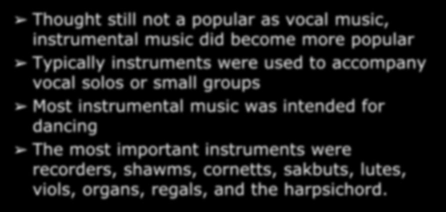 Instrumental Music in the Renaissance Thought still not a popular as vocal music, instrumental music did become more popular Typically instruments were used to accompany vocal solos or